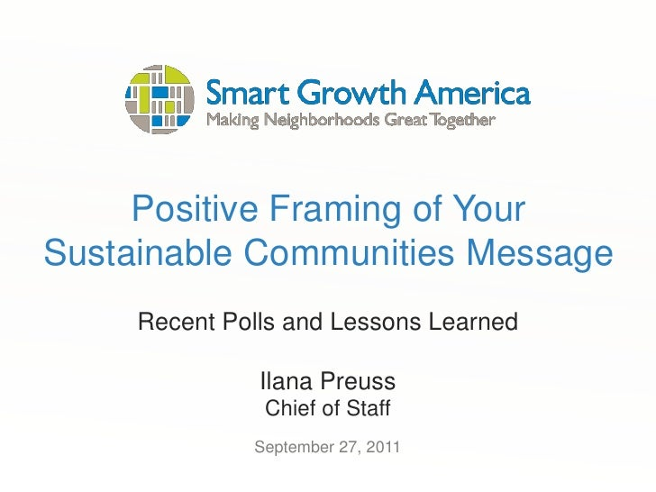 Positive Framing of Your Sustainable Communities Message<br />Recent Polls and Lessons Learned<br />Ilana Preuss<br />Chie...