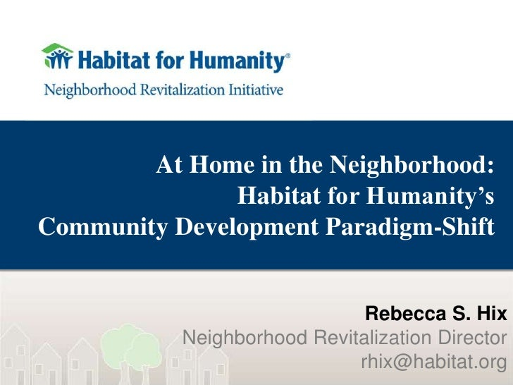 At Home in the Neighborhood:Habitat for Humanity's Community Development Paradigm-Shift<br />Rebecca S. Hix<br />Neighborh...