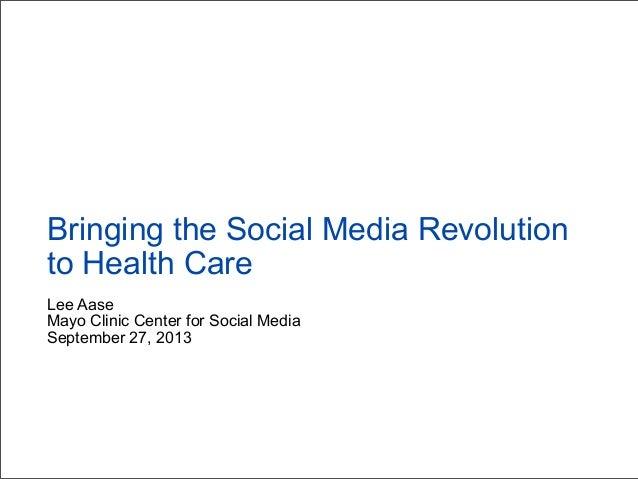 Lee Aase Mayo Clinic Center for Social Media September 27, 2013 Bringing the Social Media Revolution to Health Care