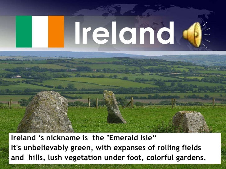 """Ireland<br />Ireland 's nickname is  the """"Emerald Isle"""" <br />It's unbelievably green, with expanses of rolling ..."""