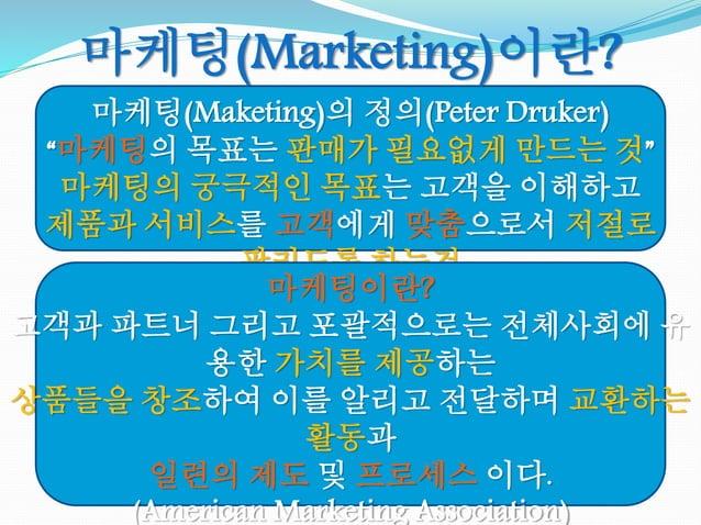 """마케팅(Maketing)의 정의(Peter Druker) """"마케팅의 목표는 판매가 필요없게 만드는 것"""" 마케팅의 궁극적인 목표는 고객을 이해하고 제품과 서비스를 고객에게 맞춤으로서 저절로 팔리도록 하는것 마케팅(Mark..."""