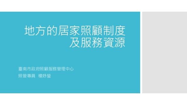 地方的居家照顧制度 及服務資源 臺南市政府照顧服務管理中心 照管專員 楊妤瑩