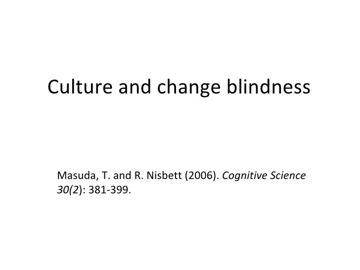 Culture and change blindness Masuda, T. and R. Nisbett (2006).  Cognitive Science 30(2 ): 381-399.