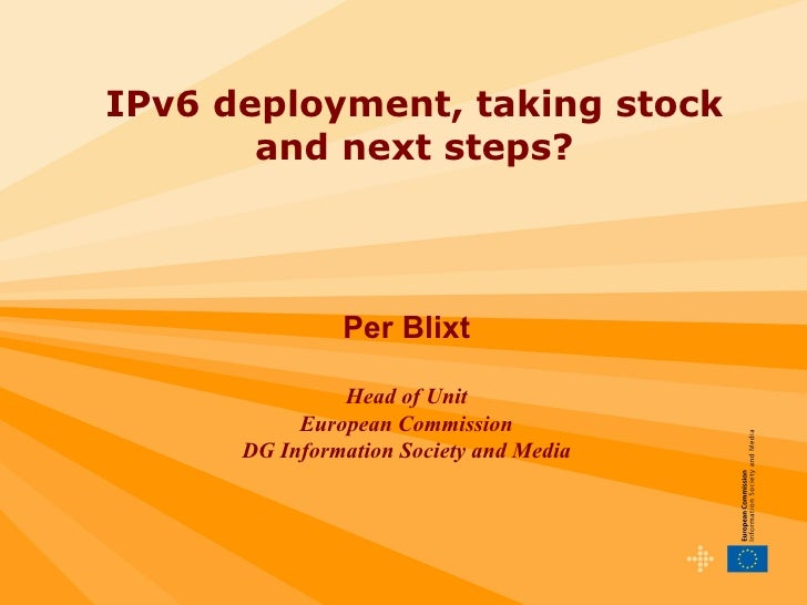IPv6 deployment, taking stock and next steps? Per Blixt Head of Unit European Commission DG Information Society and Media ...