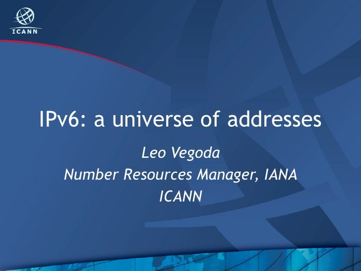 IPv6: a universe of addresses           Leo Vegoda  Number Resources Manager, IANA             ICANN
