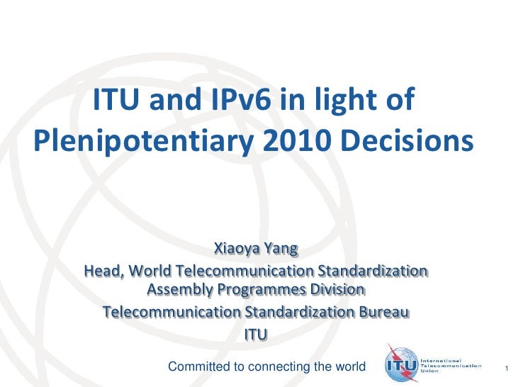 1<br />ITU and IPv6 in light ofPlenipotentiary 2010 Decisions<br />Xiaoya Yang<br />Head, World Telecommunication Standard...