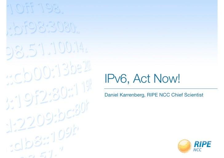 IPv6, Act Now!Daniel Karrenberg, RIPE NCC Chief Scientist