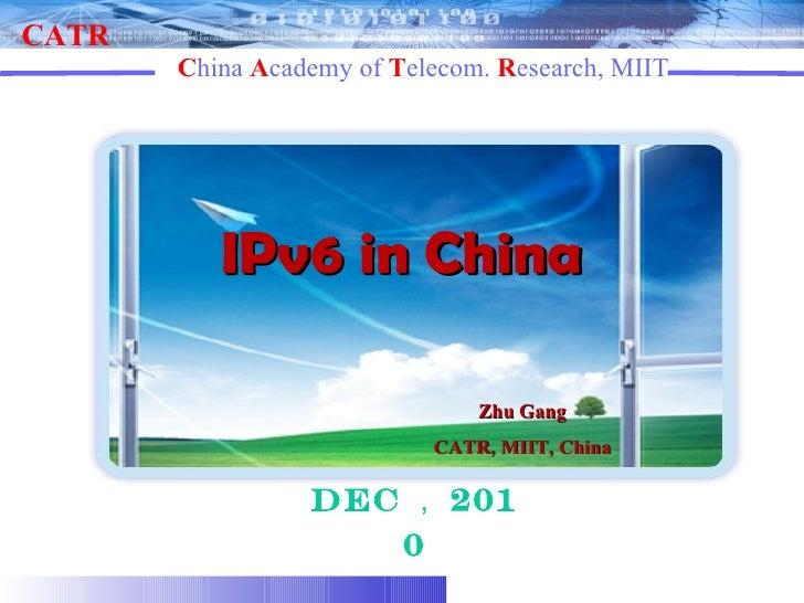 IPv6 in China Dec , 2010 Zhu Gang CATR, MIIT, China