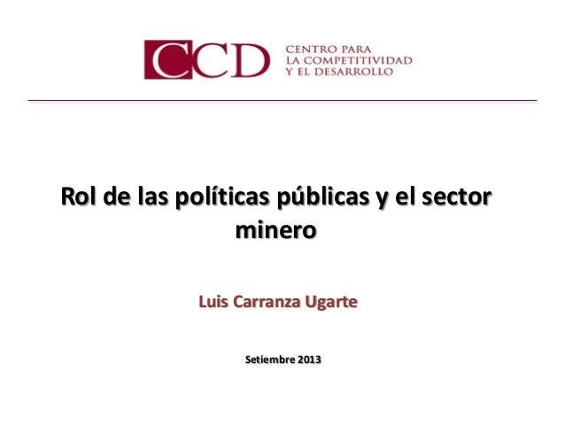 Setiembre 2013  Rol de las políticas públicas y el sector minero  Luis Carranza Ugarte