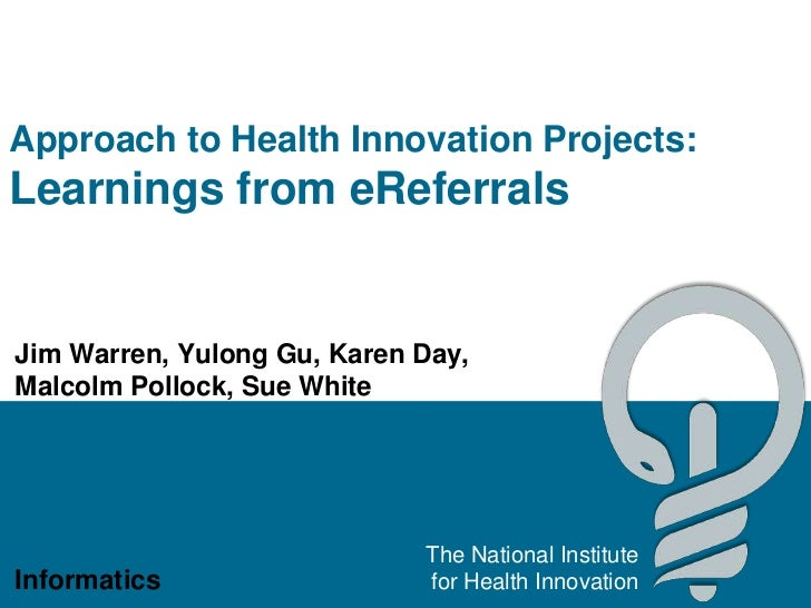 Approach to Health Innovation Projects:Learnings from eReferralsJim Warren, Yulong Gu, Karen Day,Malcolm Pollock, Sue Whit...