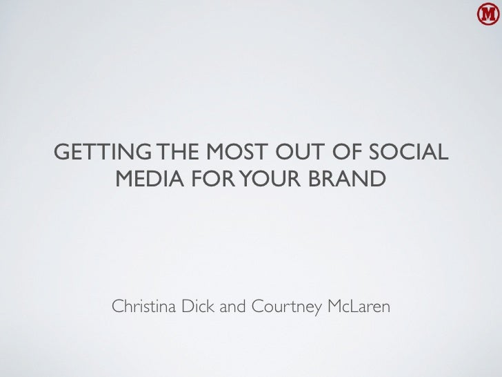 GETTING THE MOST OUT OF SOCIAL     MEDIA FOR YOUR BRAND    Christina Dick and Courtney McLaren