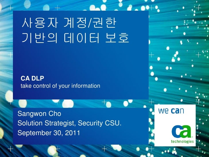 사용자 계정/권한 기반의 데이터 보호 CA DLP take control of your informationSangwon ChoSolution Strategist, Security CSU.September 30, 2011