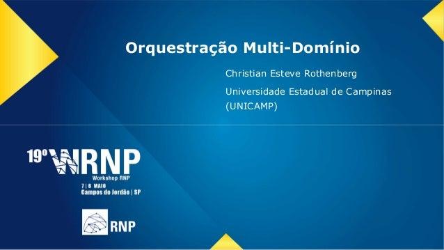 Orquestração Multi-Domínio Christian Esteve Rothenberg Universidade Estadual de Campinas (UNICAMP)