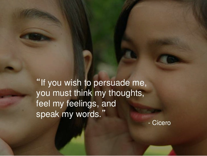 """""""If you wish to persuade me,you must think my thoughts,feel my feelings, andspeak my words.""""                              ..."""