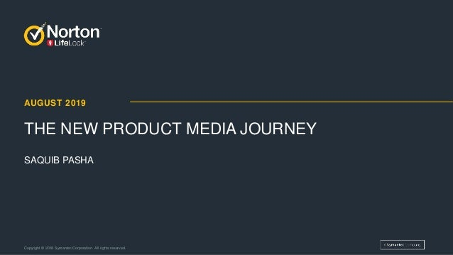 AUGUST 2019 THE NEW PRODUCT MEDIA JOURNEY Copyright © 2018 Symantec Corporation. All rights reserved. SAQUIB PASHA