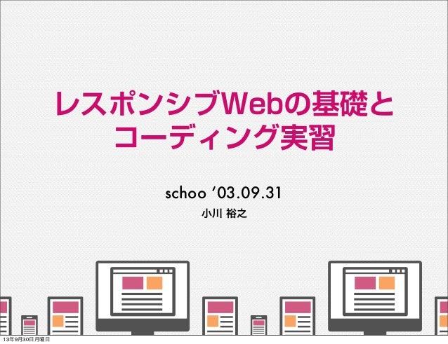 小川 裕之 レスポンシブWebの基礎と コーディング実習 schoo '03.09.31      13年9月30日月曜日