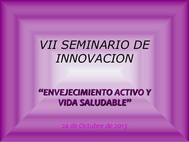 """VII SEMINARIO DE INNOVACION """"ENVEJECIMIENTO ACTIVO Y VIDA SALUDABLE"""" 24 de Octubre de 2013"""