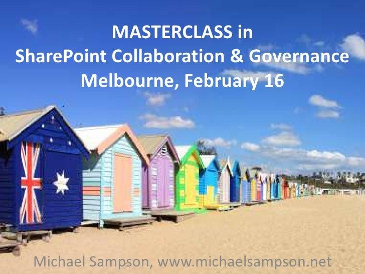 MASTERCLASS in SharePoint Collaboration & GovernanceMelbourne, February 16<br />Michael Sampson, www.michaelsampson.net<br />