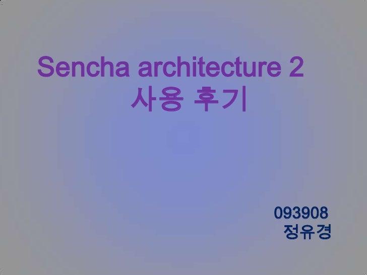 Sencha architecture 2      사용 후기                  093908                   정유경
