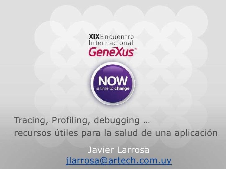 Tracing, Profiling, debugging …recursos útiles para la salud de una aplicación<br />Javier Larrosa<br />jlarrosa@artech.co...