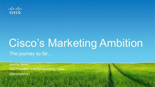 Jeremy Bevan Vice President, EMEAR Marketing, Cisco @jeremybevan The journey so far… Cisco's Marketing Ambition