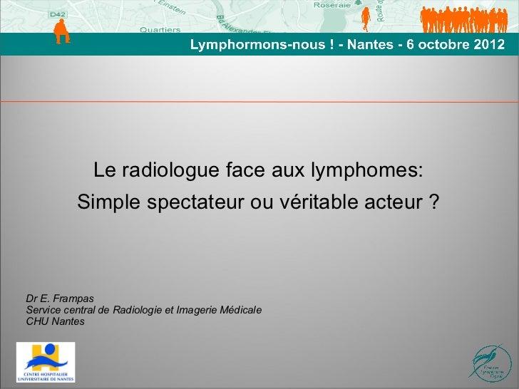 Le radiologue face aux lymphomes:          Simple spectateur ou véritable acteur ?Dr E. FrampasService central de Radiolog...