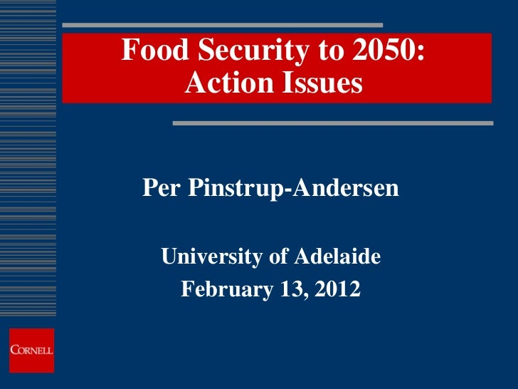 Food Security to 2050:    Action Issues Per Pinstrup-Andersen  University of Adelaide   February 13, 2012