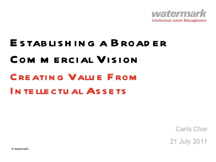 Establishing a Broader Commercial Vision Creating Value From Intellectual Assets Carla Cher 21 July 2011 © watermark
