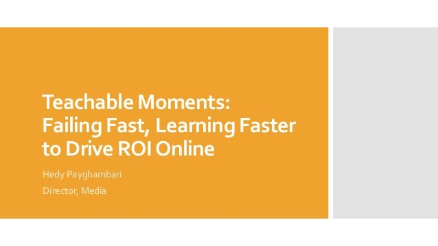 Teachable Moments: Failing Fast, Learning Faster to Drive ROIOnline Hedy Payghambari Director, Media