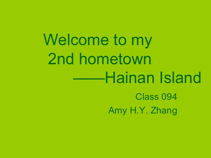 Welcome to my2nd hometown   ——Hainan Island            Class 094       Amy H.Y. Zhang
