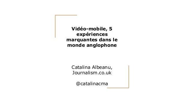 Vidéo-mobile, 5 expériences marquantes dans le monde anglophone Catalina Albeanu, Journalism.co.uk @catalinacma