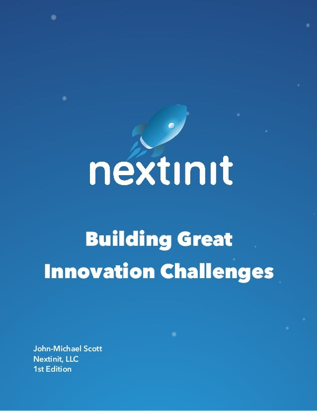 Building Great Innovation Challenges John-Michael Scott Nextinit, LLC 1st Edition