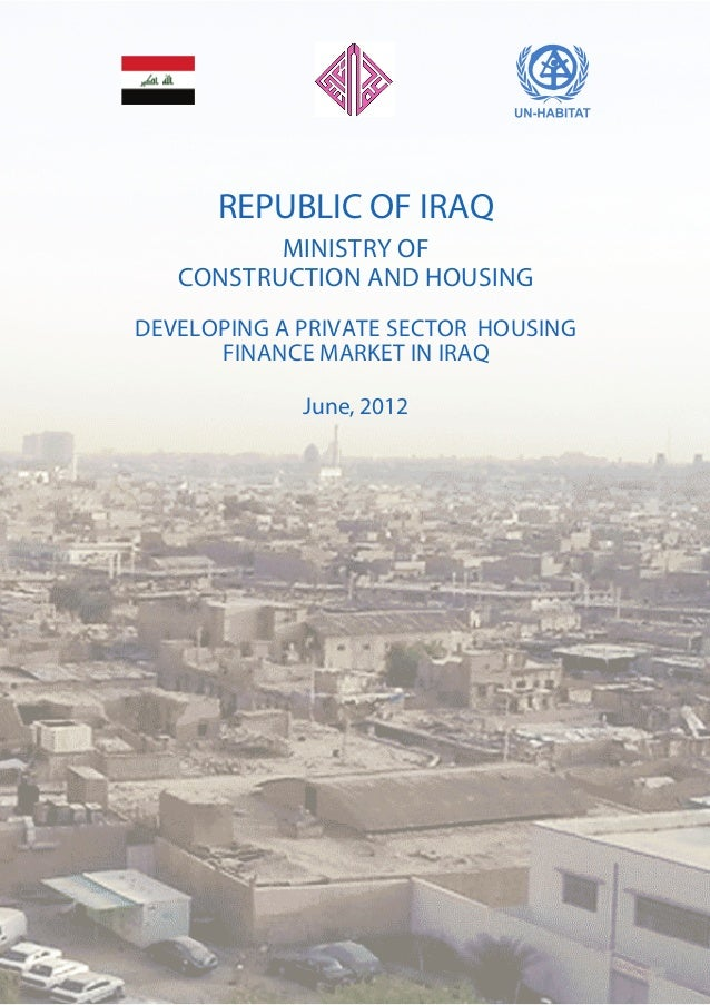 REPUBLIC OF IRAQ MINISTRY OF CONSTRUCTION AND HOUSING DEVELOPING A PRIVATE SECTOR HOUSING FINANCE MARKET IN IRAQ June, 2012