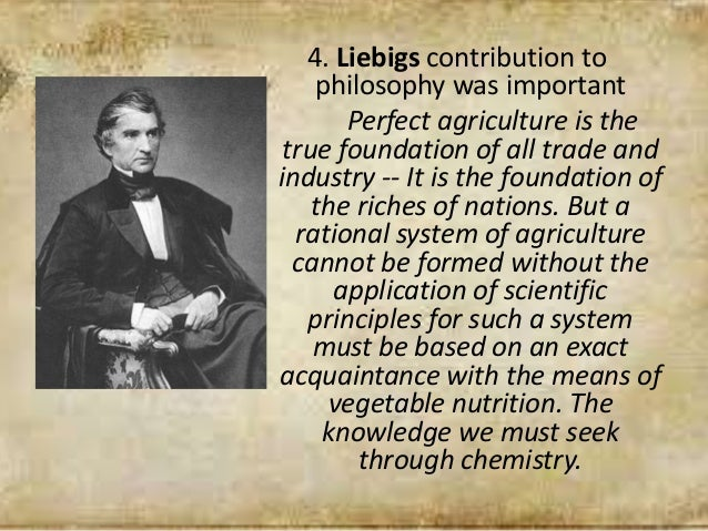 4. Liebigs contribution to philosophy was important Perfect agriculture is the true foundation of all trade and industry -...