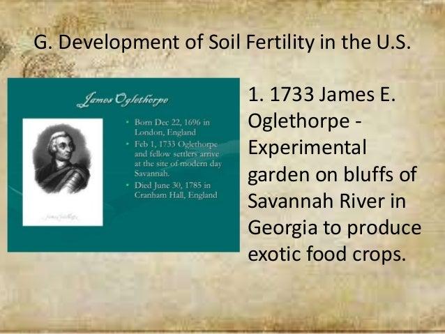 G. Development of Soil Fertility in the U.S. 1. 1733 James E. Oglethorpe - Experimental garden on bluffs of Savannah River...
