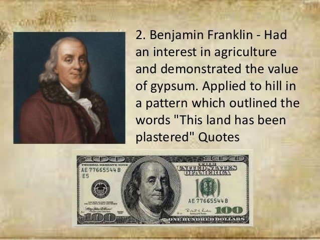 2. Benjamin Franklin - Had an interest in agriculture and demonstrated the value of gypsum. Applied to hill in a pattern w...