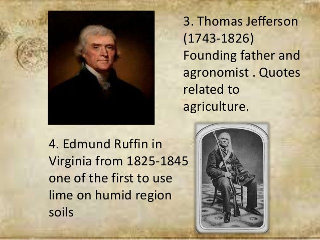 3. Thomas Jefferson (1743-1826) Founding father and agronomist . Quotes related to agriculture. 4. Edmund Ruffin in Virgin...