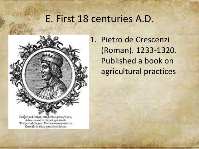 E. First 18 centuries A.D. 1. Pietro de Crescenzi (Roman). 1233-1320. Published a book on agricultural practices