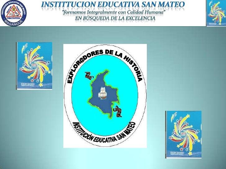 """INSTITTUCION EDUCATIVA SAN MATEO """"formamos Integralmente con Calidad Humana""""    EN BÚSQUEDA DE LA EXCELENCIA<br />EXPLOR@D..."""