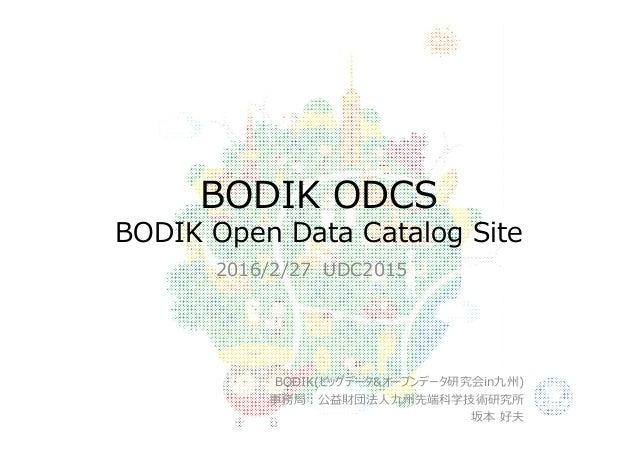 BODIK ODCS BODIK Open Data Catalog Site 2016/2/27 UDC2015 BODIK(ビッグデータ&オープンデータ研究会in九州) 事務局:公益財団法⼈九州先端科学技術研究所 坂本 好夫
