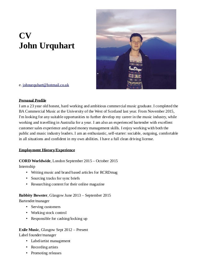 CV John Urquhart e. johnurquhart@hotmail.co.uk Personal Profile I am a 23 year old honest, hard working and ambitious comm...