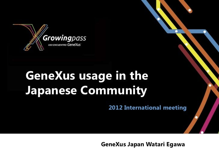 GeneXus usage in theJapanese Community              2012 International meeting            GeneXus Japan Watari Egawa