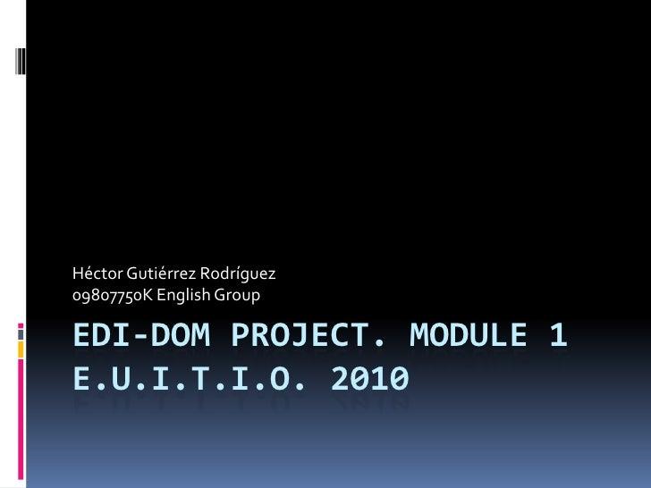 EDI-DOM Project. Module 1E.U.I.T.I.O. 2010<br />Héctor Gutiérrez Rodríguez<br />09807750K English Group<br />