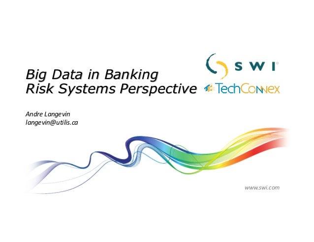 Big Data in Banking Risk Systems Perspective AndreLangevin langevin@utilis.ca www.swi.com