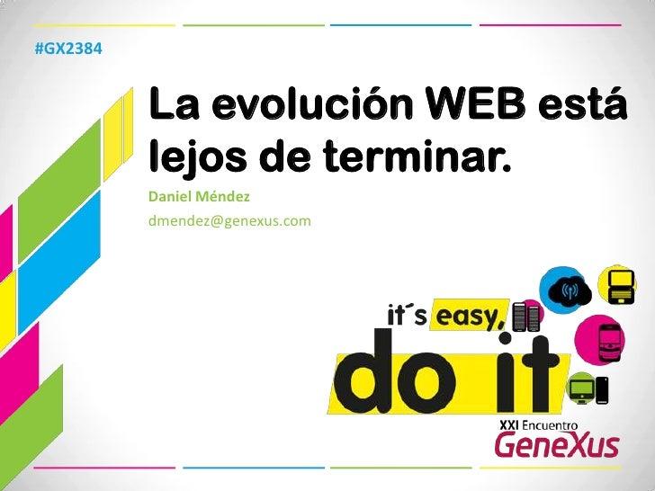La evolución WEB está lejos de terminar.<br />#GX2384<br />Daniel Méndez<br />dmendez@genexus.com <br />