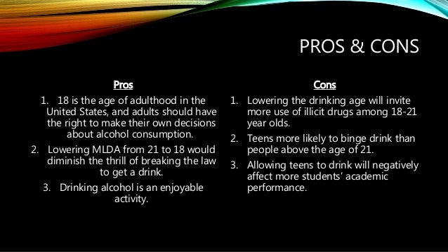 raising the drinking age to 21 pros and cons The government is once again considering raising the legal drinking age in australia to 21 years of age from 18, in a bid to reduce alcohol related violence and deaths amongst under 25 year oldshow about we try giving them something to do when did the drinking age raise to 21 in wisconsin.