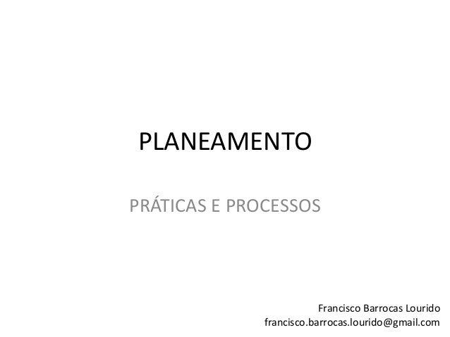 PLANEAMENTO PRÁTICAS E PROCESSOS Francisco Barrocas Lourido francisco.barrocas.lourido@gmail.com