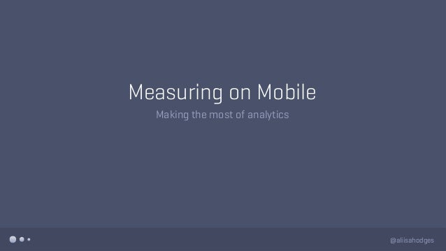 Measuring on Mobile Making the most of analytics @aliisahodges