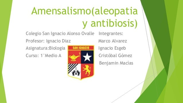 Amensalismo(aleopatia y antibiosis) Colegio San Ignacio Alonso Ovalle Integrantes: Profesor: Ignacio Diaz Marco Alvarez As...