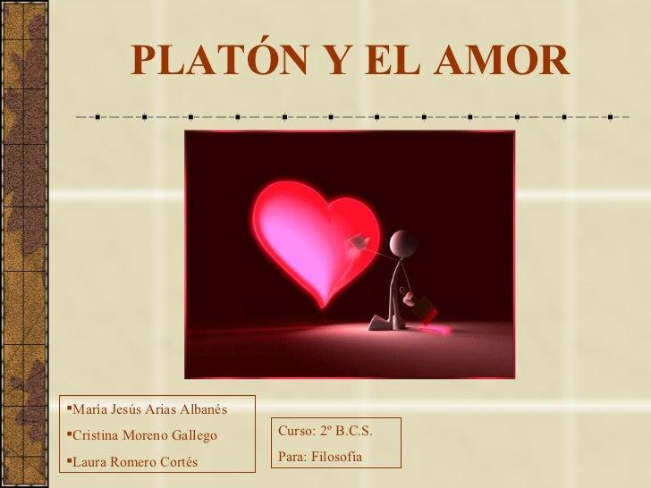 PLATÓN Y EL AMOR <ul><li>María Jesús Arias Albanés </li></ul><ul><li>Cristina Moreno Gallego </li></ul><ul><li>Laura Romer...